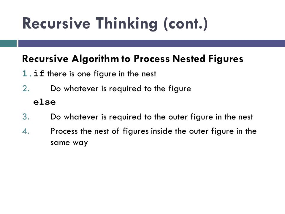 Recursive Thinking (cont.)  Consider searching for a target value in an vector  Assume the vector elements are sorted in increasing order  We compare the target to the middle element and, if the middle element does not match the target, search either the elements before the middle element or the elements after the middle element  Instead of searching n elements, we search n/2 elements