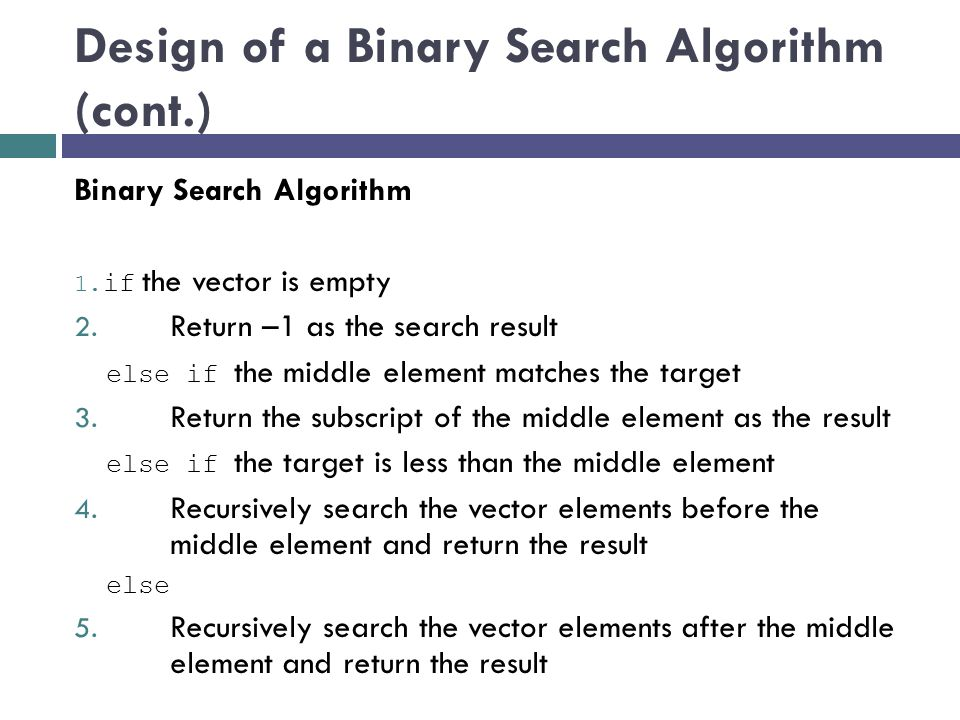 Design of a Binary Search Algorithm (cont.) Binary Search Algorithm 1. if the vector is empty 2. Return –1 as the search result else if the middle ele