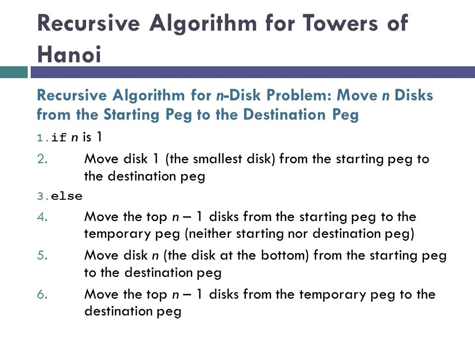 Recursive Algorithm for Towers of Hanoi Recursive Algorithm for n-Disk Problem: Move n Disks from the Starting Peg to the Destination Peg 1. if n is 1