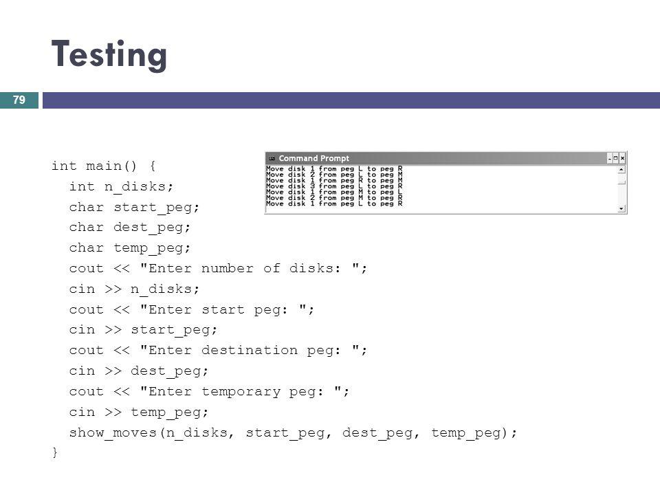 Testing 79 int main() { int n_disks; char start_peg; char dest_peg; char temp_peg; cout <<