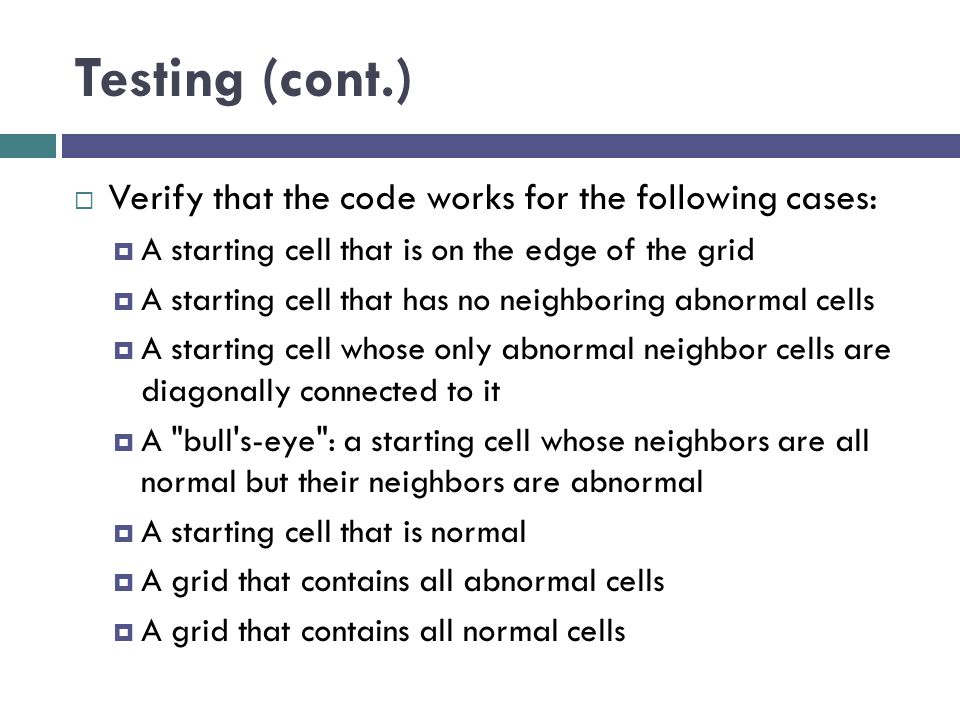 Testing (cont.)  Verify that the code works for the following cases:  A starting cell that is on the edge of the grid  A starting cell that has no