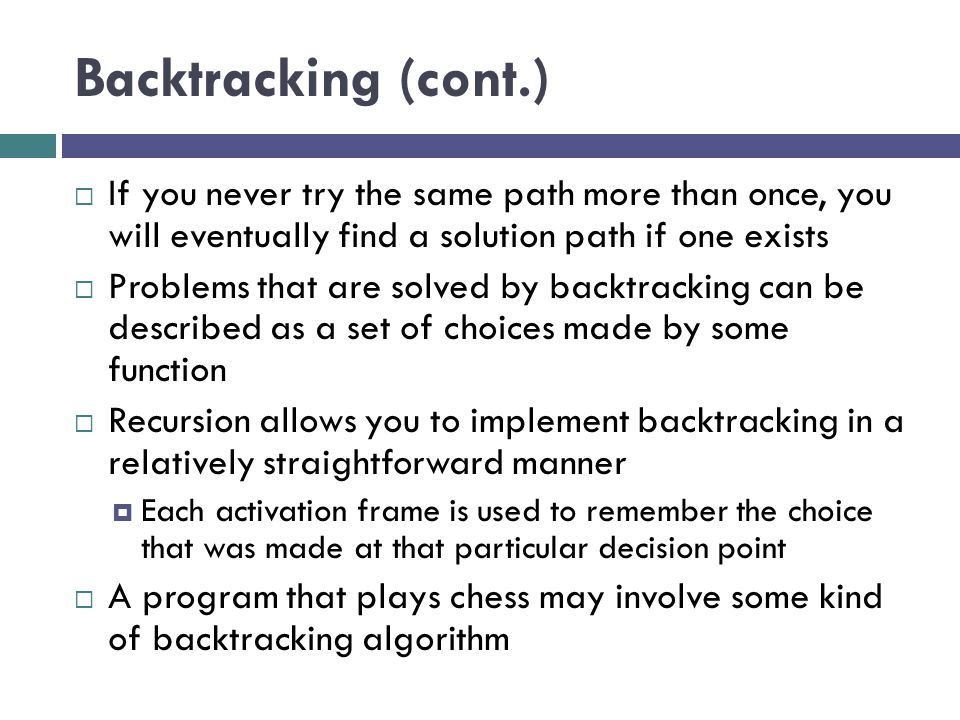 Backtracking (cont.)  If you never try the same path more than once, you will eventually find a solution path if one exists  Problems that are solve