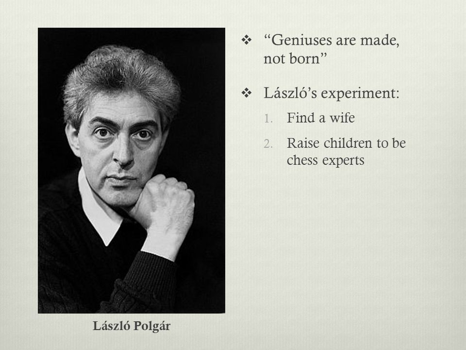  Geniuses are made, not born  László's experiment: 1.
