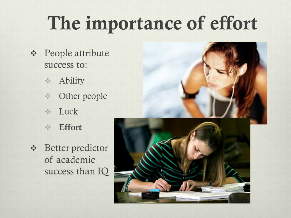  People attribute success to:  Ability  Other people  Luck  Effort  Better predictor of academic success than IQ The importance of effort