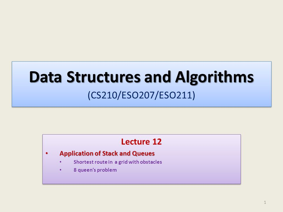 Data Structures and Algorithms Data Structures and Algorithms (CS210/ESO207/ESO211) Lecture 12 Application of Stack and Queues Application of Stack and Queues Shortest route in a grid with obstacles 8 queen's problem Lecture 12 Application of Stack and Queues Application of Stack and Queues Shortest route in a grid with obstacles 8 queen's problem 1