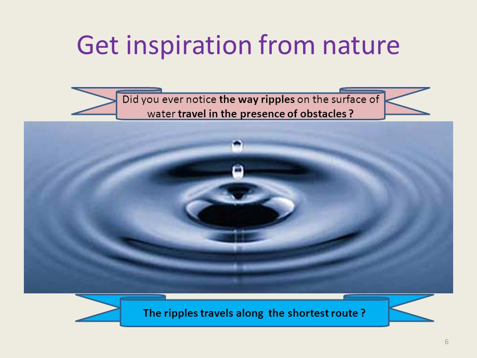 Get inspiration from nature 6 Did you ever notice the way ripples on the surface of water travel in the presence of obstacles .