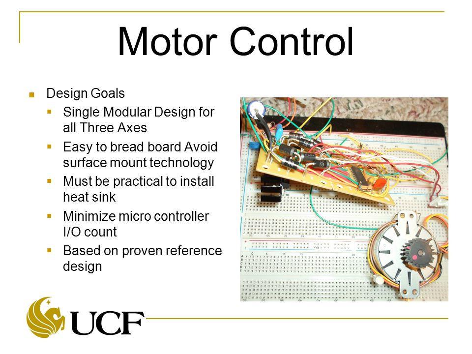 Motor Control Design Goals  Single Modular Design for all Three Axes  Easy to bread board Avoid surface mount technology  Must be practical to install heat sink  Minimize micro controller I/O count  Based on proven reference design