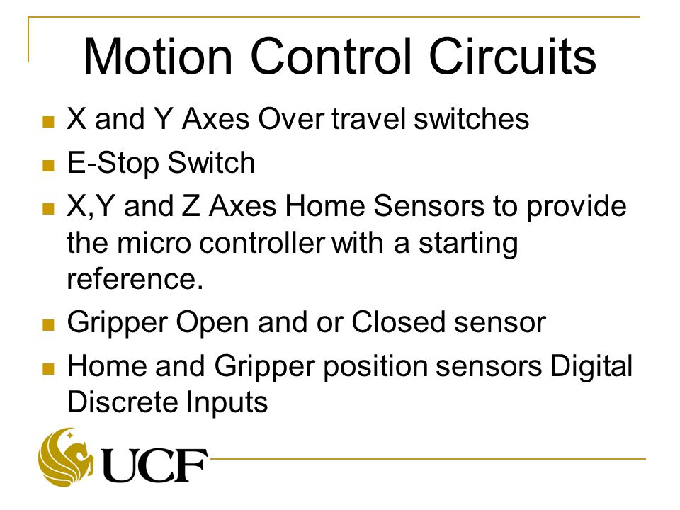 Motion Control Circuits X and Y Axes Over travel switches E-Stop Switch X,Y and Z Axes Home Sensors to provide the micro controller with a starting reference.