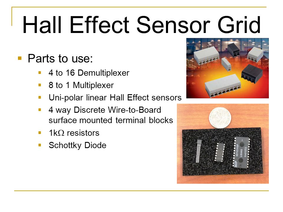 Hall Effect Sensor Grid  Parts to use:  4 to 16 Demultiplexer  8 to 1 Multiplexer  Uni-polar linear Hall Effect sensors  4 way Discrete Wire-to-B