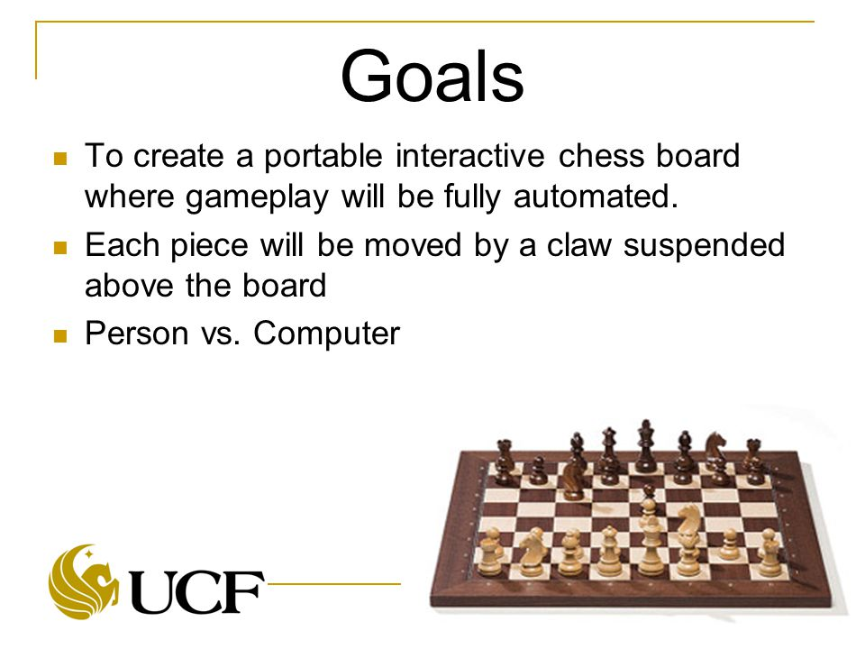 Goals To create a portable interactive chess board where gameplay will be fully automated.