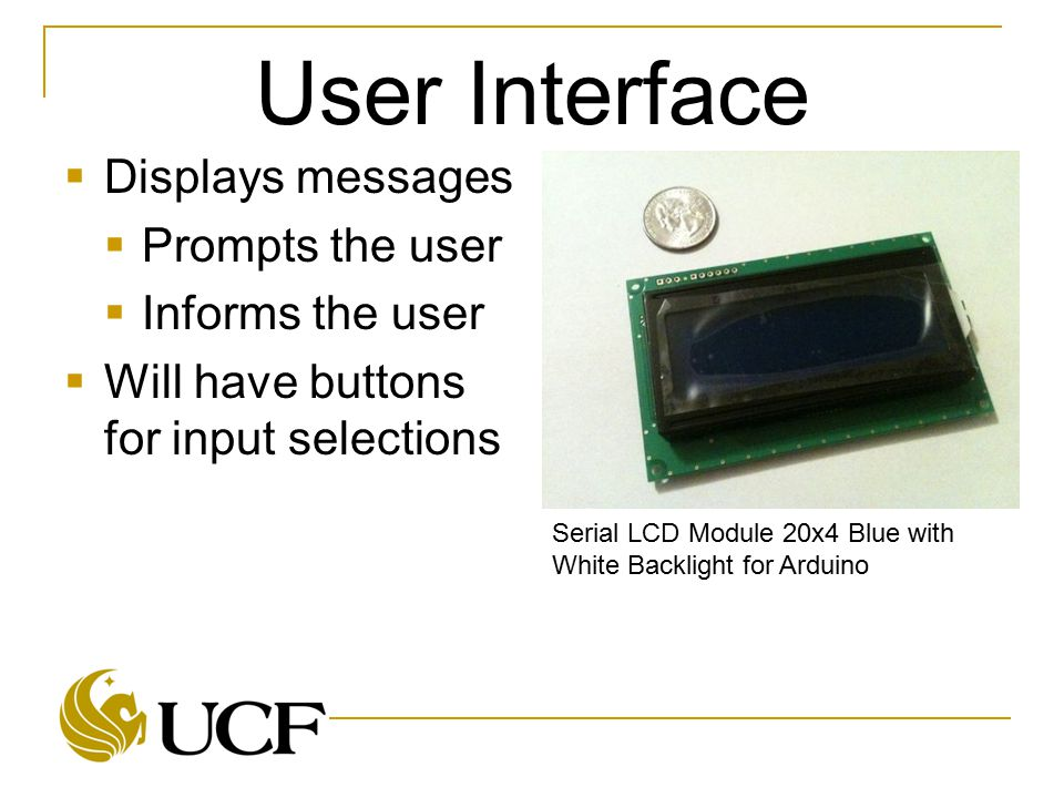 User Interface  Displays messages  Prompts the user  Informs the user  Will have buttons for input selections Serial LCD Module 20x4 Blue with Whi