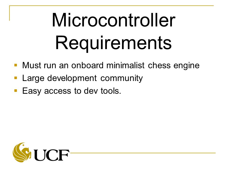 Microcontroller Requirements  Must run an onboard minimalist chess engine  Large development community  Easy access to dev tools.