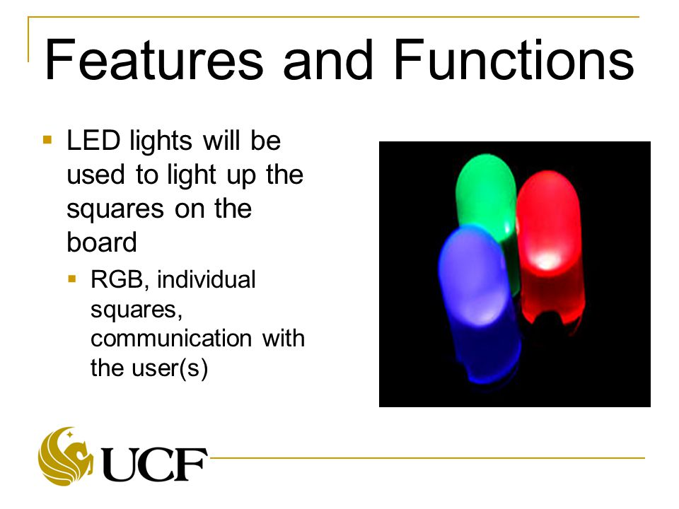 Features and Functions  LED lights will be used to light up the squares on the board  RGB, individual squares, communication with the user(s)