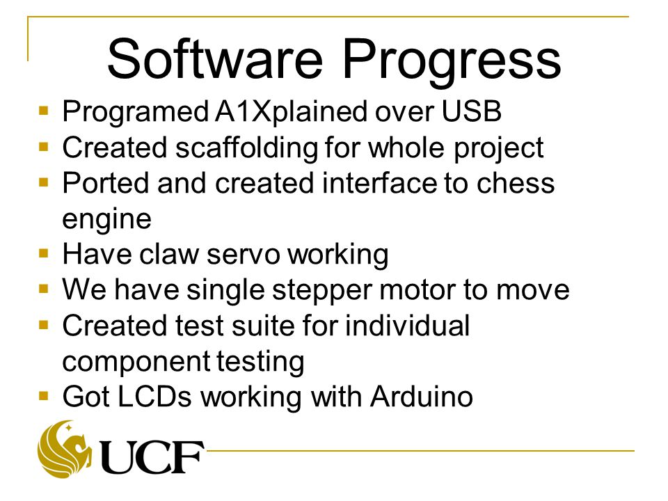 Software Progress  Programed A1Xplained over USB  Created scaffolding for whole project  Ported and created interface to chess engine  Have claw servo working  We have single stepper motor to move  Created test suite for individual component testing  Got LCDs working with Arduino
