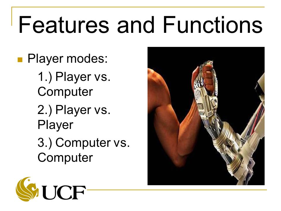 Features and Functions Player modes:  1.) Player vs. Computer  2.) Player vs. Player  3.) Computer vs. Computer