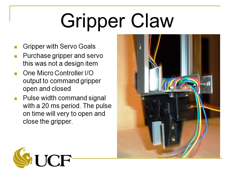 Gripper Claw Gripper with Servo Goals Purchase gripper and servo this was not a design item One Micro Controller I/O output to command gripper open an
