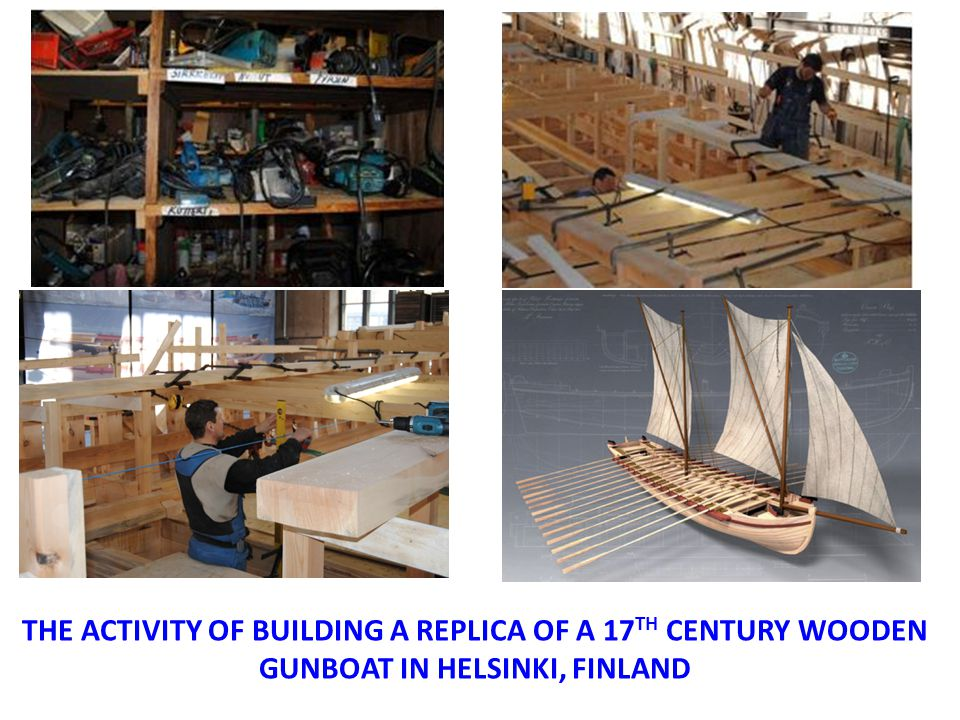 THE ACTIVITY OF BUILDING A REPLICA OF A 17 TH CENTURY WOODEN GUNBOAT IN HELSINKI, FINLAND