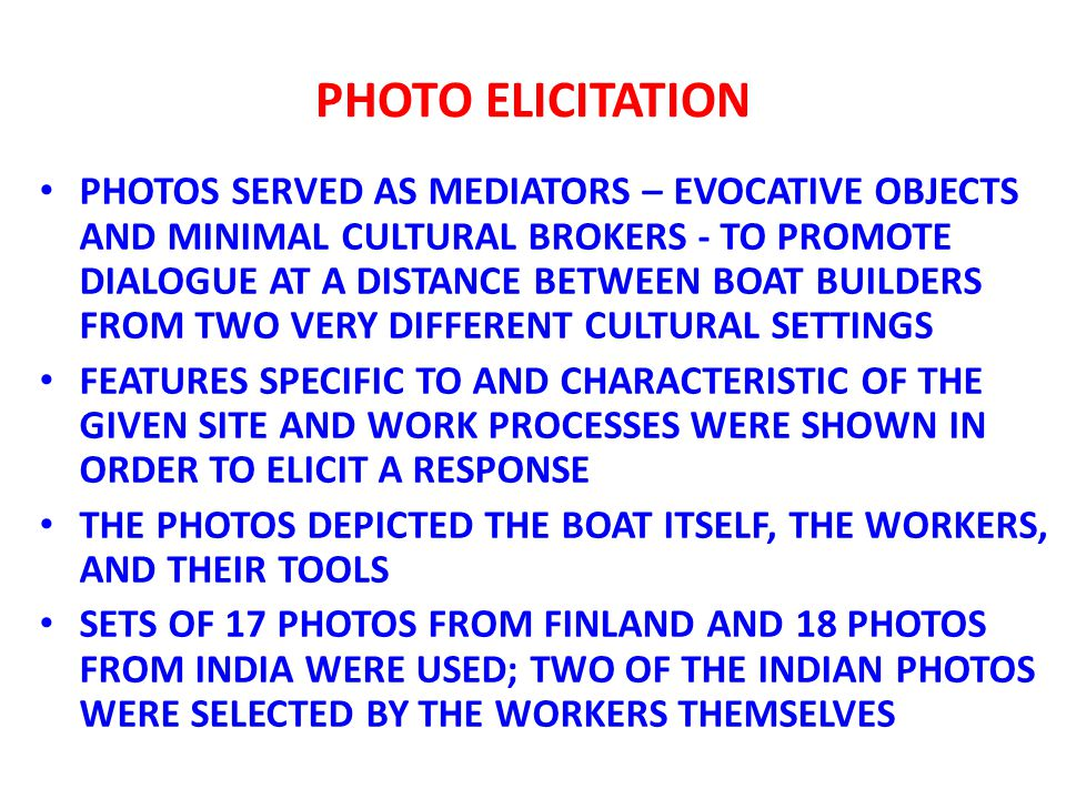 PHOTO ELICITATION PHOTOS SERVED AS MEDIATORS – EVOCATIVE OBJECTS AND MINIMAL CULTURAL BROKERS - TO PROMOTE DIALOGUE AT A DISTANCE BETWEEN BOAT BUILDERS FROM TWO VERY DIFFERENT CULTURAL SETTINGS FEATURES SPECIFIC TO AND CHARACTERISTIC OF THE GIVEN SITE AND WORK PROCESSES WERE SHOWN IN ORDER TO ELICIT A RESPONSE THE PHOTOS DEPICTED THE BOAT ITSELF, THE WORKERS, AND THEIR TOOLS SETS OF 17 PHOTOS FROM FINLAND AND 18 PHOTOS FROM INDIA WERE USED; TWO OF THE INDIAN PHOTOS WERE SELECTED BY THE WORKERS THEMSELVES