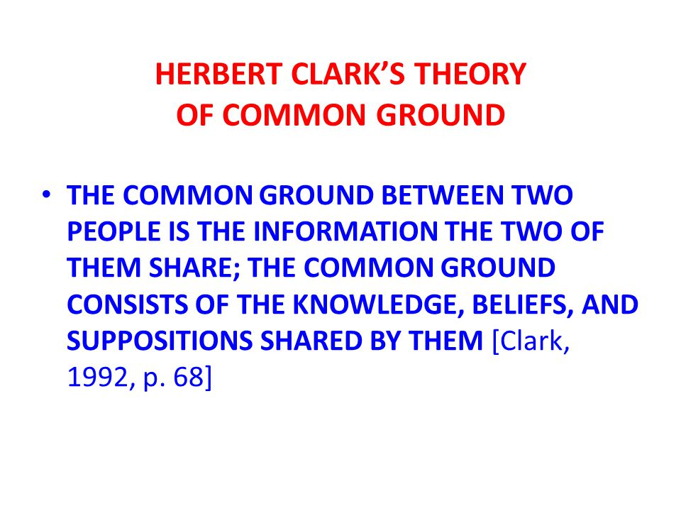 HERBERT CLARK'S THEORY OF COMMON GROUND THE COMMON GROUND BETWEEN TWO PEOPLE IS THE INFORMATION THE TWO OF THEM SHARE; THE COMMON GROUND CONSISTS OF THE KNOWLEDGE, BELIEFS, AND SUPPOSITIONS SHARED BY THEM [Clark, 1992, p.
