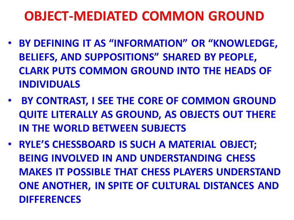 BY DEFINING IT AS INFORMATION OR KNOWLEDGE, BELIEFS, AND SUPPOSITIONS SHARED BY PEOPLE, CLARK PUTS COMMON GROUND INTO THE HEADS OF INDIVIDUALS BY CONTRAST, I SEE THE CORE OF COMMON GROUND QUITE LITERALLY AS GROUND, AS OBJECTS OUT THERE IN THE WORLD BETWEEN SUBJECTS RYLE'S CHESSBOARD IS SUCH A MATERIAL OBJECT; BEING INVOLVED IN AND UNDERSTANDING CHESS MAKES IT POSSIBLE THAT CHESS PLAYERS UNDERSTAND ONE ANOTHER, IN SPITE OF CULTURAL DISTANCES AND DIFFERENCES OBJECT-MEDIATED COMMON GROUND