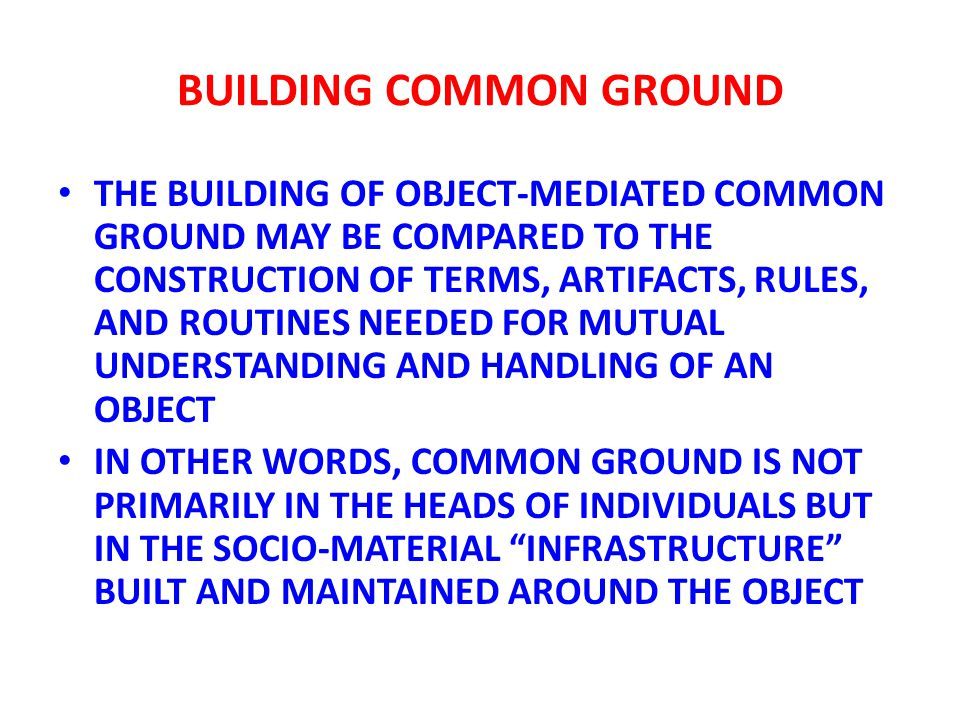 BUILDING COMMON GROUND THE BUILDING OF OBJECT-MEDIATED COMMON GROUND MAY BE COMPARED TO THE CONSTRUCTION OF TERMS, ARTIFACTS, RULES, AND ROUTINES NEEDED FOR MUTUAL UNDERSTANDING AND HANDLING OF AN OBJECT IN OTHER WORDS, COMMON GROUND IS NOT PRIMARILY IN THE HEADS OF INDIVIDUALS BUT IN THE SOCIO-MATERIAL INFRASTRUCTURE BUILT AND MAINTAINED AROUND THE OBJECT