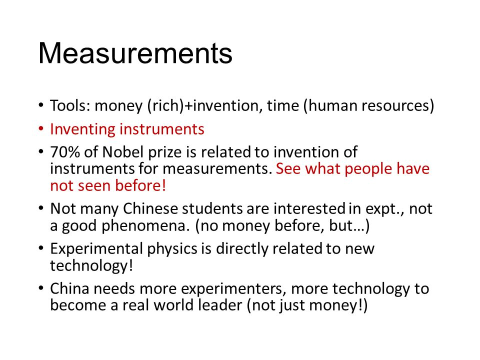 Measurements Tools: money (rich)+invention, time (human resources) Inventing instruments 70% of Nobel prize is related to invention of instruments for measurements.