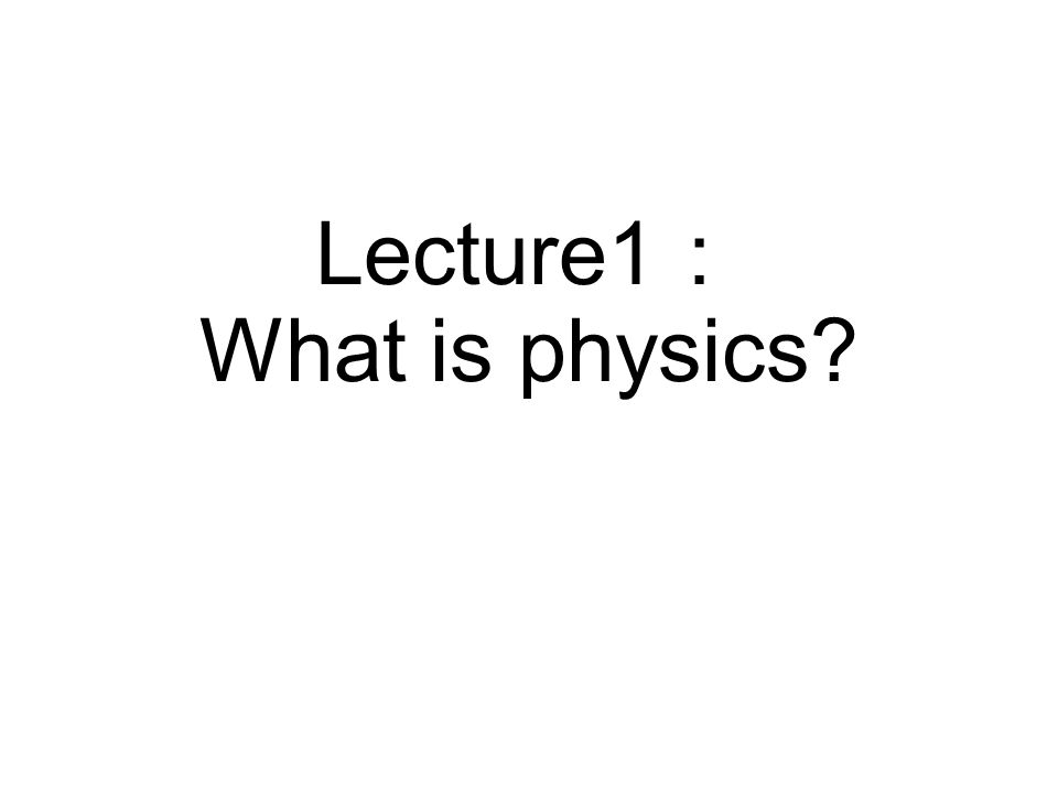 Lecture1 : What is physics
