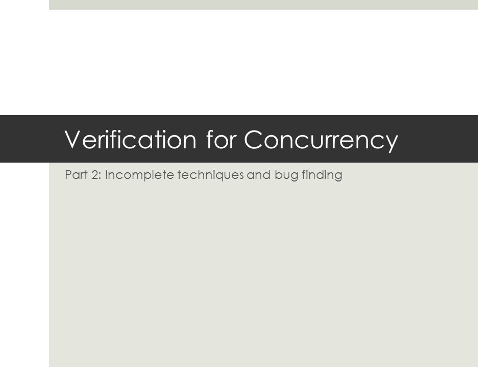 Verification for Concurrency Part 2: Incomplete techniques and bug finding