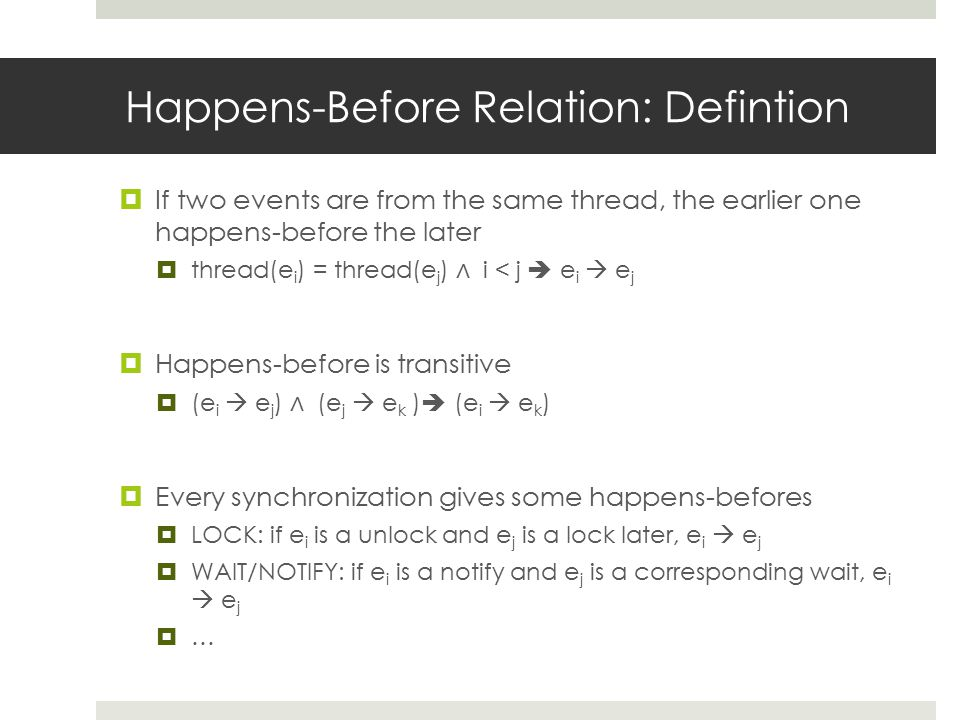 Happens-Before Relation: Defintion  If two events are from the same thread, the earlier one happens-before the later  thread(e i ) = thread(e j ) ∧