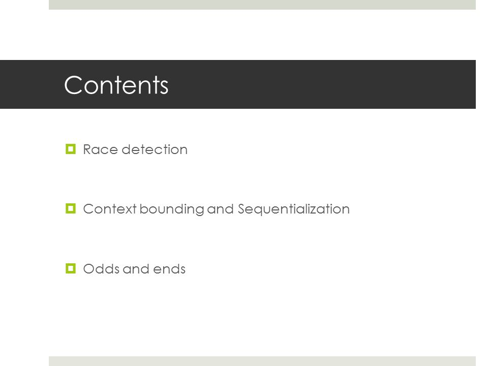 Contents  Race detection  Context bounding and Sequentialization  Odds and ends