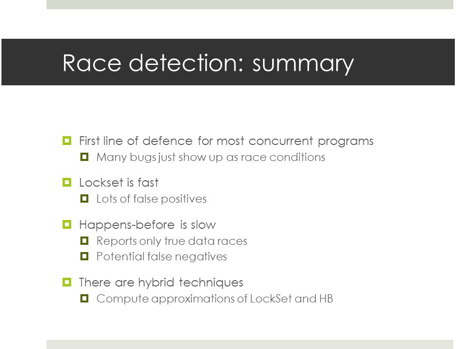 Race detection: summary  First line of defence for most concurrent programs  Many bugs just show up as race conditions  Lockset is fast  Lots of false positives  Happens-before is slow  Reports only true data races  Potential false negatives  There are hybrid techniques  Compute approximations of LockSet and HB