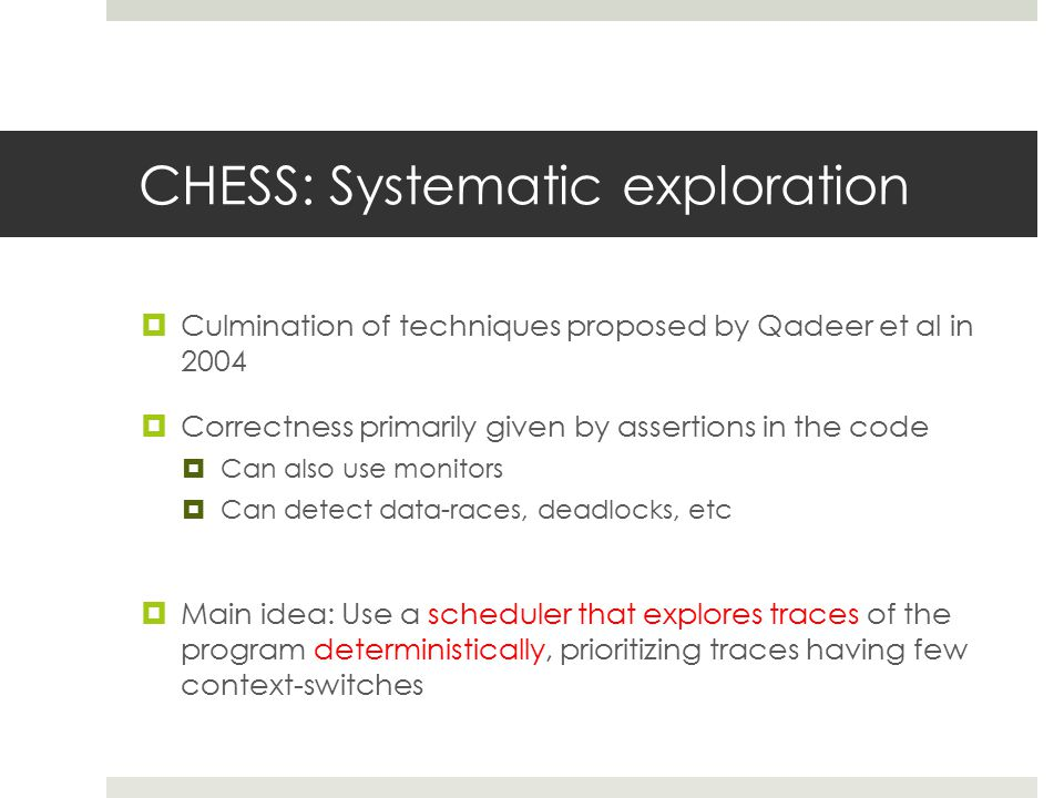 CHESS: Systematic exploration  Culmination of techniques proposed by Qadeer et al in 2004  Correctness primarily given by assertions in the code  Can also use monitors  Can detect data-races, deadlocks, etc  Main idea: Use a scheduler that explores traces of the program deterministically, prioritizing traces having few context-switches