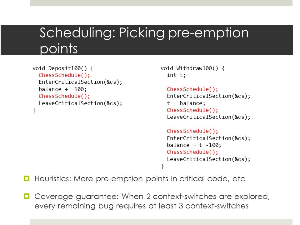 Scheduling: Picking pre-emption points void Deposit100() { ChessSchedule(); EnterCriticalSection(&cs); balance += 100; ChessSchedule(); LeaveCriticalS