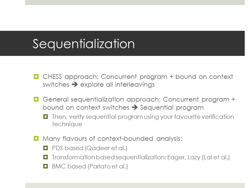 Sequentialization  CHESS approach: Concurrent program + bound on context switches  explore all interleavings  General sequentialization approach: Concurrent program + bound on context switches  Sequential program  Then, verify sequential program using your favourite verification technique  Many flavours of context-bounded analysis:  PDS based (Qadeer et al.)  Transformation based sequentialization: Eager, Lazy (Lal et al.)  BMC based (Parlato et al.)