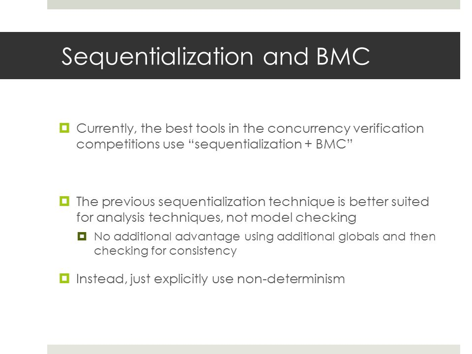 Sequentialization and BMC  Currently, the best tools in the concurrency verification competitions use sequentialization + BMC  The previous sequentialization technique is better suited for analysis techniques, not model checking  No additional advantage using additional globals and then checking for consistency  Instead, just explicitly use non-determinism