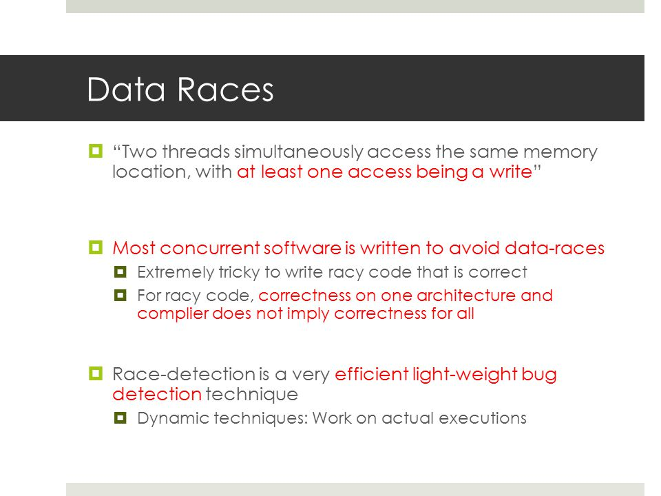 Data Races  Two threads simultaneously access the same memory location, with at least one access being a write  Most concurrent software is written to avoid data-races  Extremely tricky to write racy code that is correct  For racy code, correctness on one architecture and complier does not imply correctness for all  Race-detection is a very efficient light-weight bug detection technique  Dynamic techniques: Work on actual executions