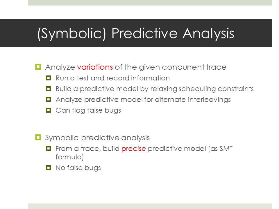 (Symbolic) Predictive Analysis  Analyze variations of the given concurrent trace  Run a test and record information  Build a predictive model by relaxing scheduling constraints  Analyze predictive model for alternate interleavings  Can flag false bugs  Symbolic predictive analysis  From a trace, build precise predictive model (as SMT formula)  No false bugs