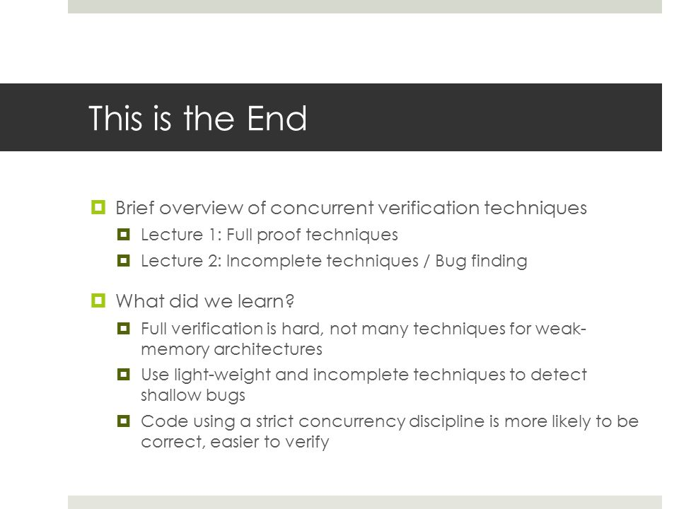 This is the End  Brief overview of concurrent verification techniques  Lecture 1: Full proof techniques  Lecture 2: Incomplete techniques / Bug finding  What did we learn.
