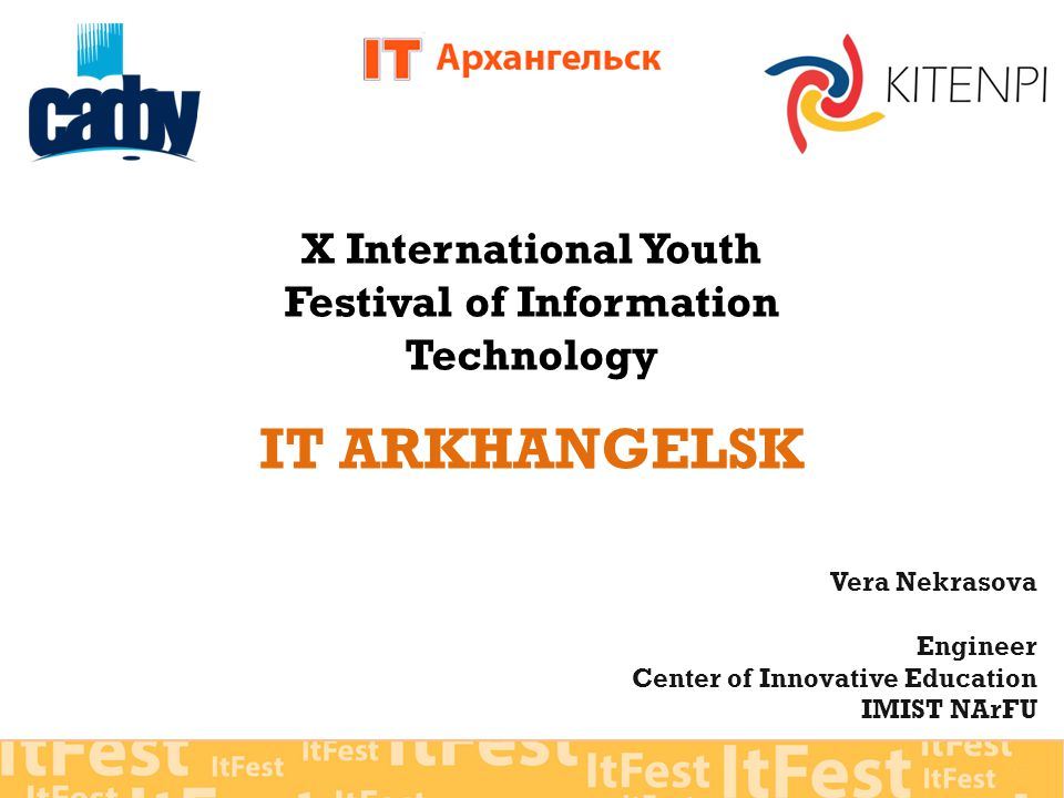 X International Youth Festival of Information Technology IT ARKHANGELSK Vera Nekrasova Engineer Center of Innovative Education IMIST NArFU