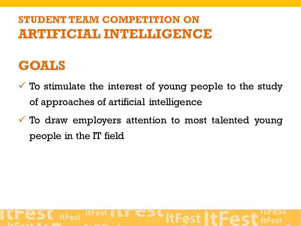 GOALS To stimulate the interest of young people to the study of approaches of artificial intelligence To draw employers attention to most talented young people in the IT field STUDENT TEAM COMPETITION ON ARTIFICIAL INTELLIGENCE