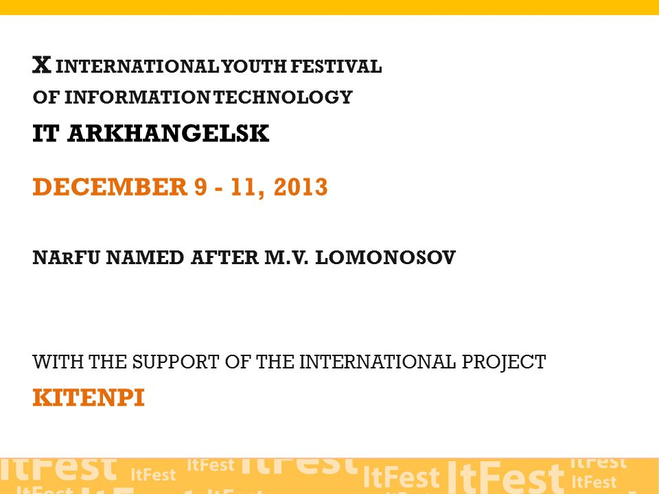 X INTERNATIONAL YOUTH FESTIVAL OF INFORMATION TECHNOLOGY IT ARKHANGELSK WITH THE SUPPORT OF THE INTERNATIONAL PROJECT KITENPI DECEMBER 9 - 11, 2013 NA R FU NAMED AFTER M.V.