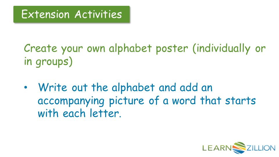 Create your own alphabet poster (individually or in groups) Write out the alphabet and add an accompanying picture of a word that starts with each let