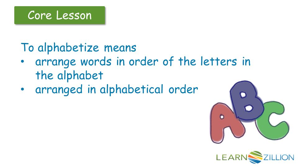 Core Lesson To alphabetize means arrange words in order of the letters in the alphabet arranged in alphabetical order