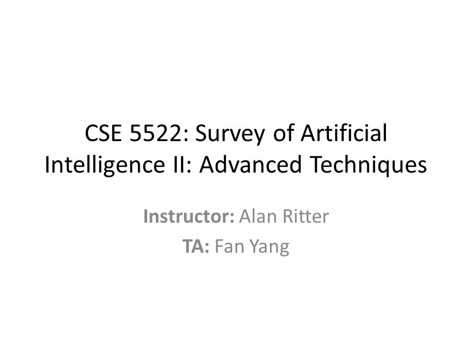 CSE 5522: Survey of Artificial Intelligence II: Advanced Techniques Instructor: Alan Ritter TA: Fan Yang