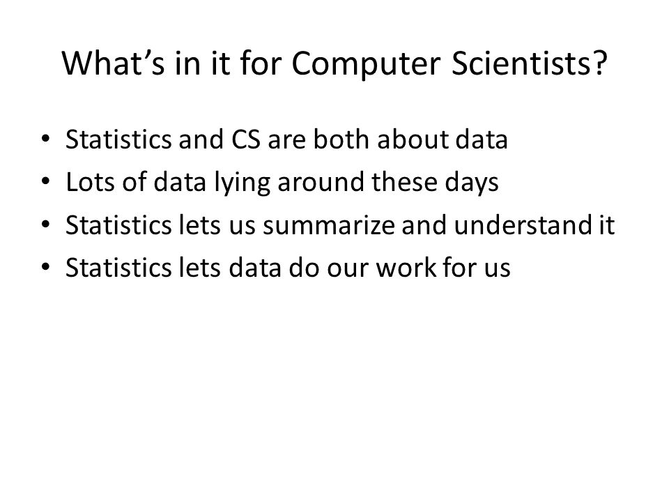 What's in it for Computer Scientists? Statistics and CS are both about data Lots of data lying around these days Statistics lets us summarize and unde