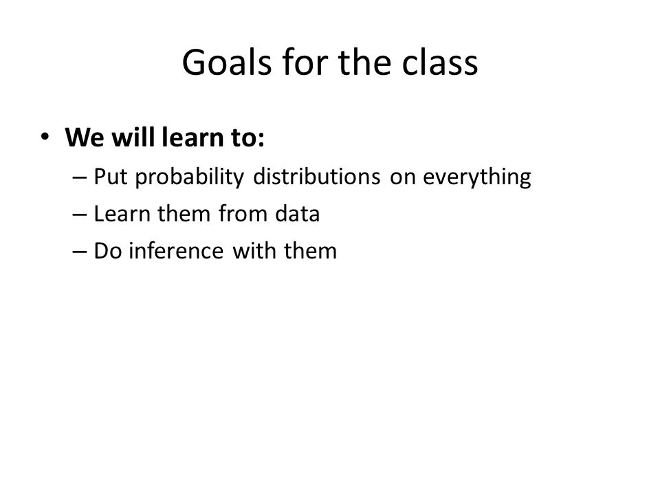 Goals for the class We will learn to: – Put probability distributions on everything – Learn them from data – Do inference with them
