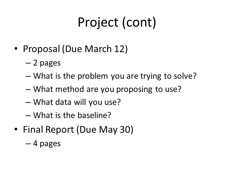 Project (cont) Proposal (Due March 12) – 2 pages – What is the problem you are trying to solve.