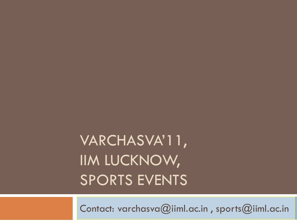 VARCHASVA'11, IIM LUCKNOW, SPORTS EVENTS Contact: varchasva@iiml.ac.in, sports@iiml.ac.in