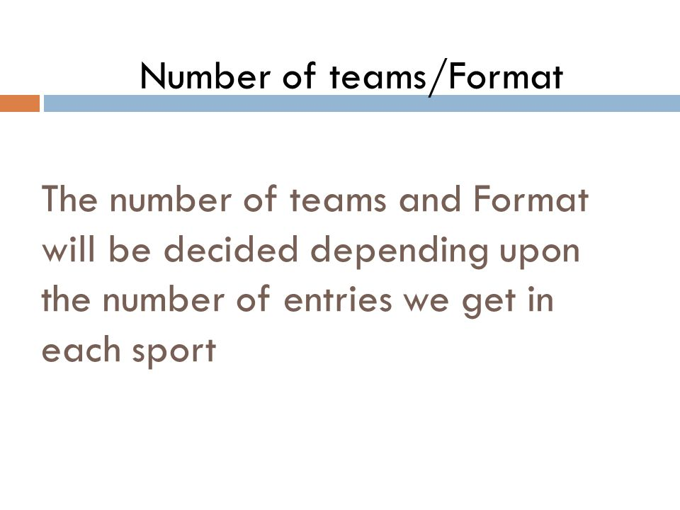 The number of teams and Format will be decided depending upon the number of entries we get in each sport Number of teams/Format