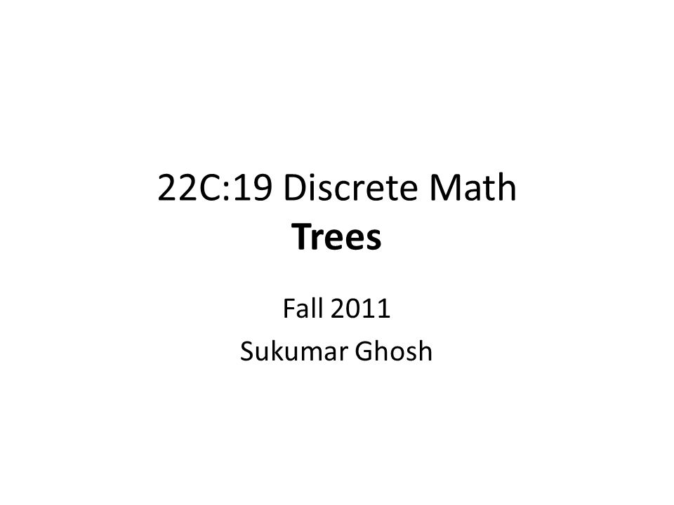 22C:19 Discrete Math Trees Fall 2011 Sukumar Ghosh